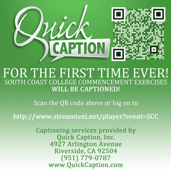 Large graphic with text and a Q R code in the upper right corner. The image is linked to the URL mentioned. The text on the graphic says Quick Caption. For the first time ever! South Coast College Commencement Exercises will be captioned! Scan the Q R code above or log on to http://www.streamtext.net/player?event=SCC Captioning services provided by Quick Caption, Inc. 4927 Arlington Avenue, Riverside, CA 9 2 5 0 4 (9 5 1) 7 7 9 - 0 7 8 7 w w w dot Quick Caption dot com.